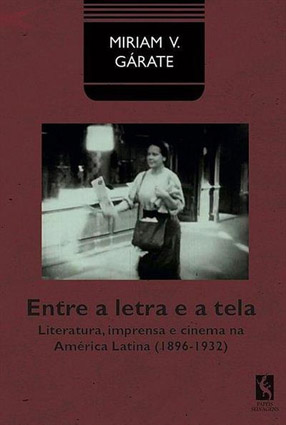 Entre a letra e a tela. Literatura, imprensa e cinema na América Latina (1896-1932)